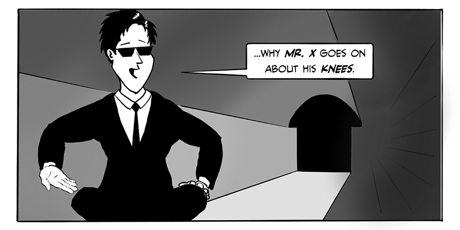 ...why Mr. X goes on about his knees.