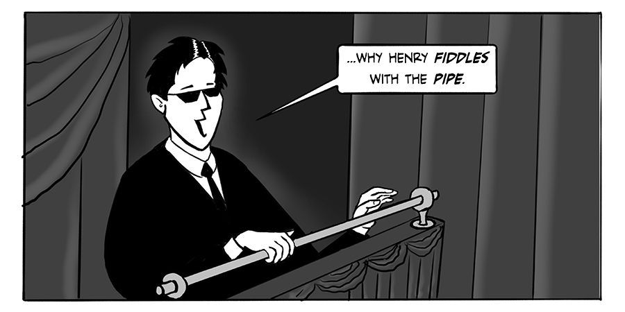 ...why Henry fiddles with the pipe.